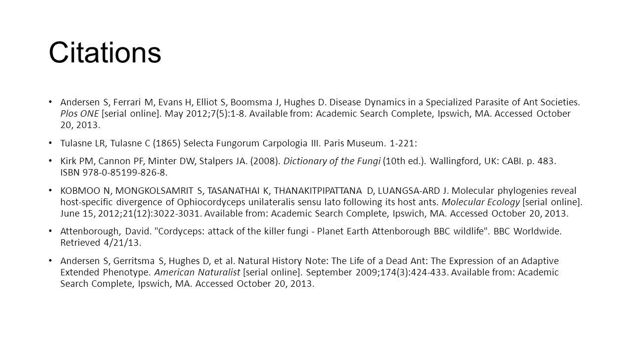 Citations Andersen S, Ferrari M, Evans H, Elliot S, Boomsma J, Hughes D. Disease Dynamics in a Specialized Parasite of Ant Societies. Plos ONE [serial
