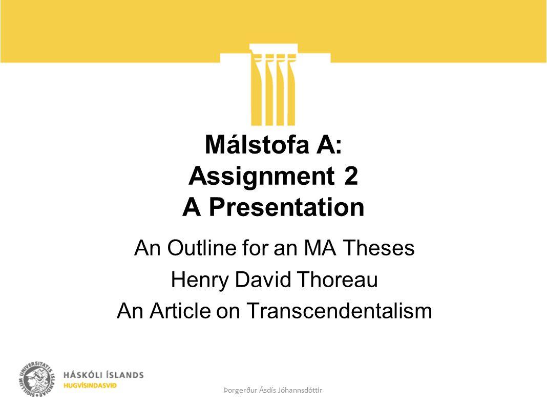 Málstofa A: Assignment 2 A Presentation An Outline for an MA Theses Henry David Thoreau An Article on Transcendentalism Þorgerður Ásdís Jóhannsdóttir