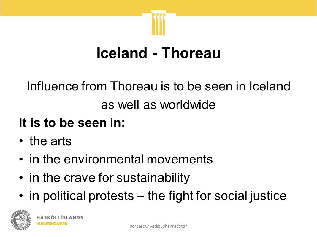 Iceland - Thoreau Influence from Thoreau is to be seen in Iceland as well as worldwide It is to be seen in: the arts in the environmental movements in the crave for sustainability in political protests – the fight for social justice Þorgerður Ásdís Jóhannsdóttir