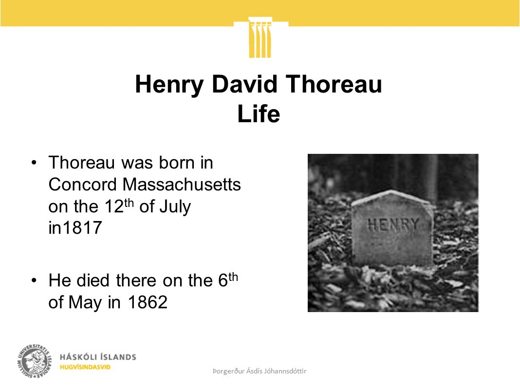 Henry David Thoreau Life Thoreau was born in Concord Massachusetts on the 12 th of July in1817 He died there on the 6 th of May in 1862 Þorgerður Ásdís Jóhannsdóttir