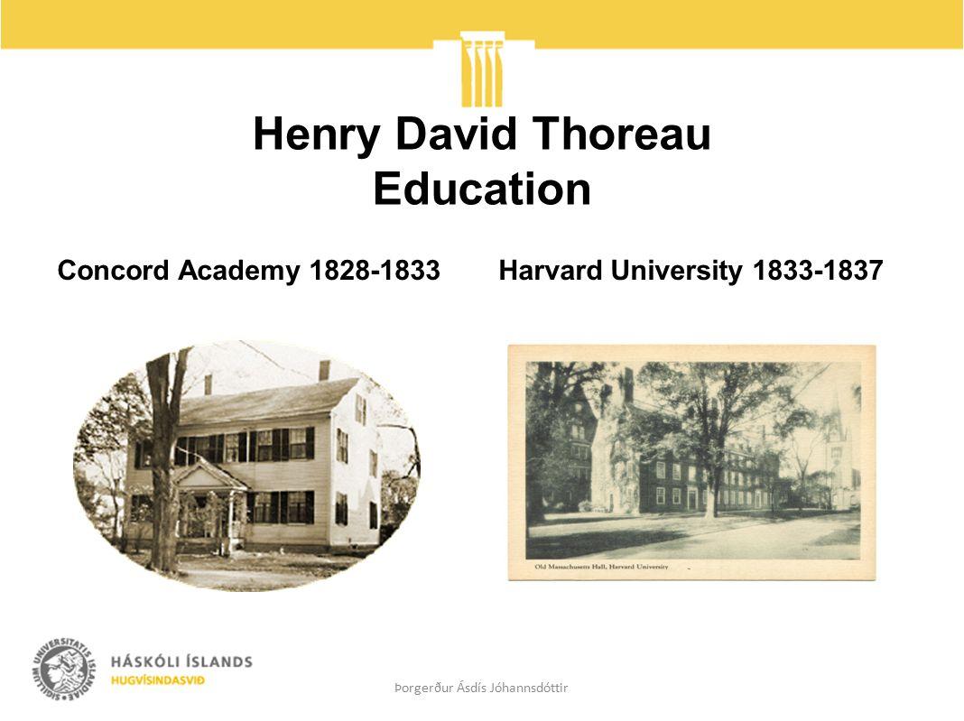 Henry David Thoreau Education Concord Academy 1828-1833 Harvard University 1833-1837 Þorgerður Ásdís Jóhannsdóttir