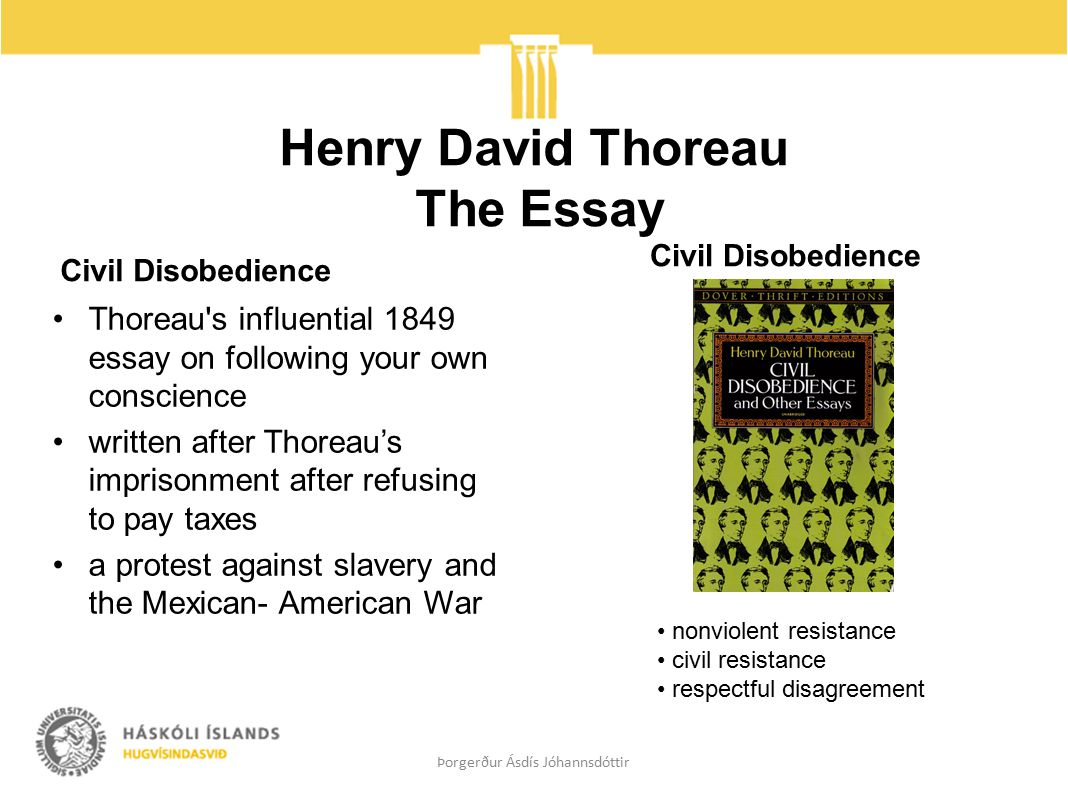Henry David Thoreau The Essay Civil Disobedience Thoreau s influential 1849 essay on following your own conscience written after Thoreau's imprisonment after refusing to pay taxes a protest against slavery and the Mexican- American War Civil Disobedience Þorgerður Ásdís Jóhannsdóttir nonviolent resistance civil resistance respectful disagreement