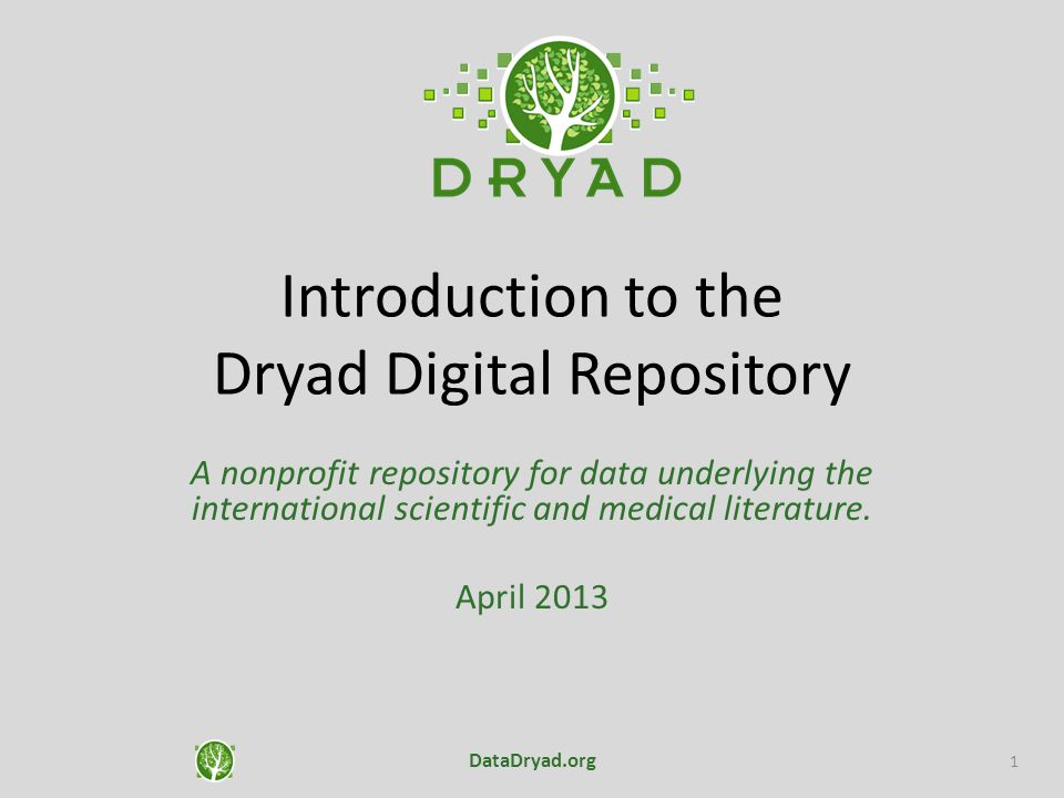 Introduction to the Dryad Digital Repository A nonprofit repository for data underlying the international scientific and medical literature. April 201
