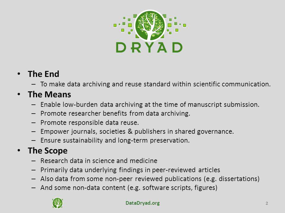 The value proposition For authors and researchers, Dryad… – increases the impact of, and citations to, published research – preserves and makes available others' data – frees researchers from the burden of data preservation and access For journals, publishers, and societies, Dryad… – frees journals from the burden of maintaining supplemental data – supports all varieties of data archiving policies For libraries and institutions, Dryad… – makes data available at no cost, under clear terms of use – helps fulfill their research data management mandates For funders, Dryad… – provides a cost-effective mechanism to make research more accessible DataDryad.org 3