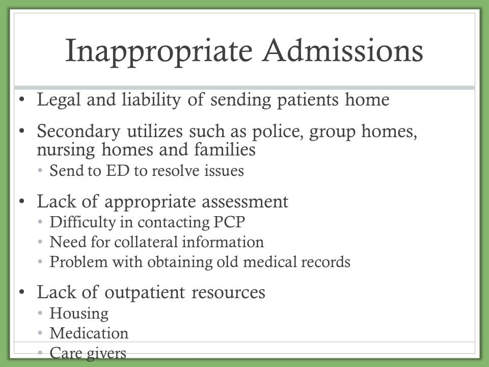 Inappropriate Admissions Legal and liability of sending patients home Secondary utilizes such as police, group homes, nursing homes and families Send