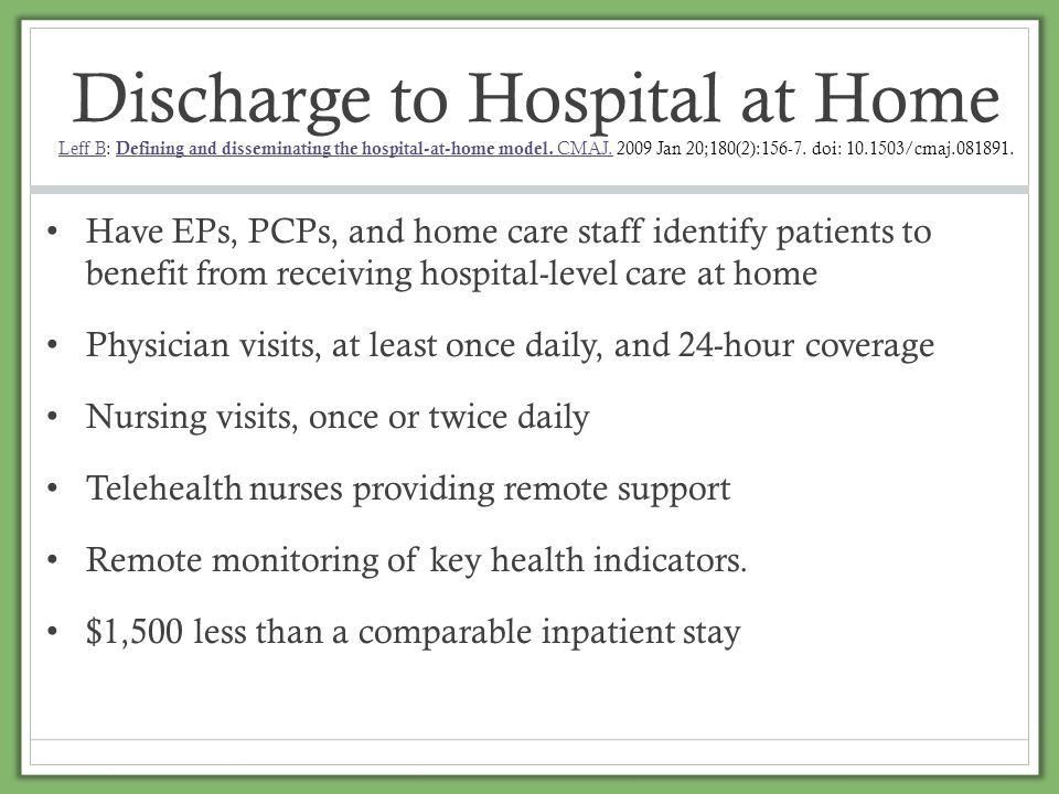 Discharge to Hospital at Home Leff B: Defining and disseminating the hospital-at-home model. CMAJ. 2009 Jan 20;180(2):156-7. doi: 10.1503/cmaj.081891.