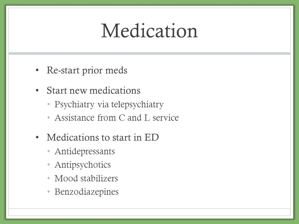 Medication Re-start prior meds Start new medications Psychiatry via telepsychiatry Assistance from C and L service Medications to start in ED Antidepr