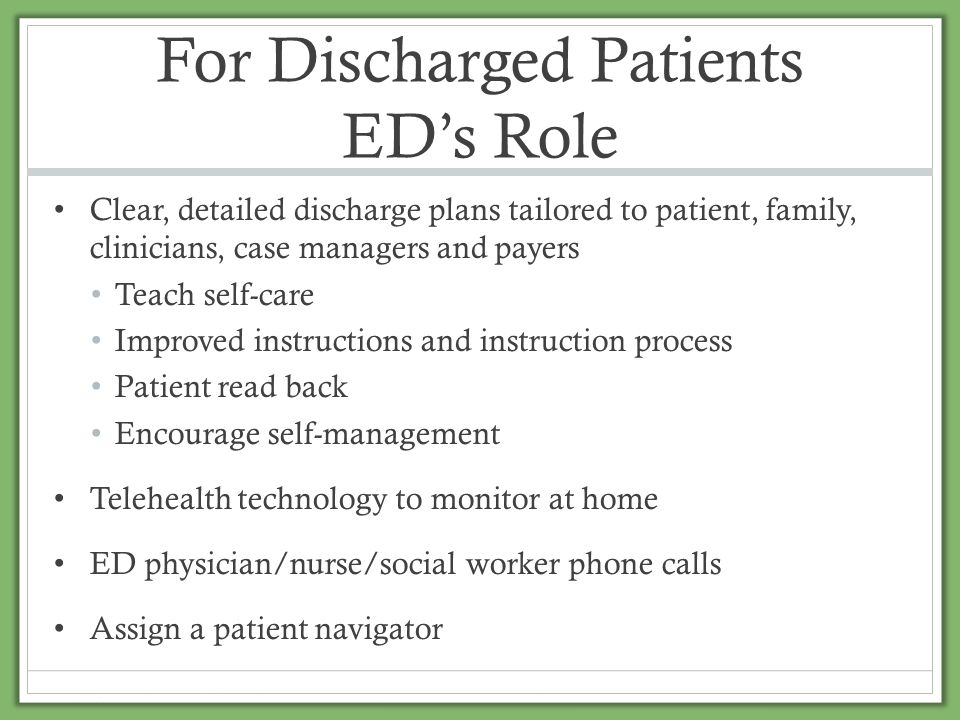For Discharged Patients ED's Role Clear, detailed discharge plans tailored to patient, family, clinicians, case managers and payers Teach self-care Im