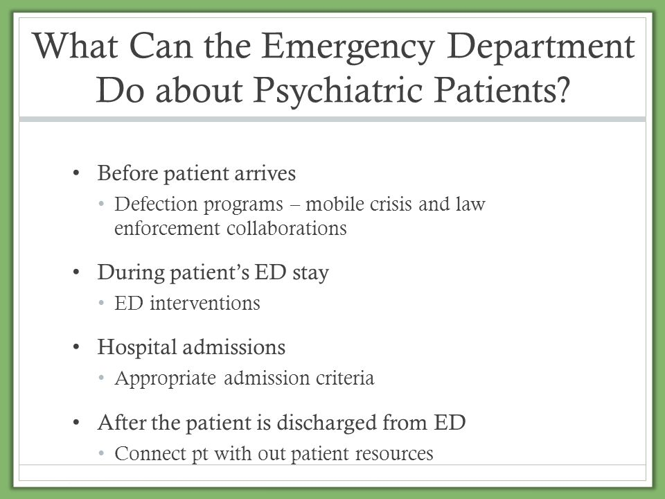 What Can the Emergency Department Do about Psychiatric Patients? Before patient arrives Defection programs – mobile crisis and law enforcement collabo