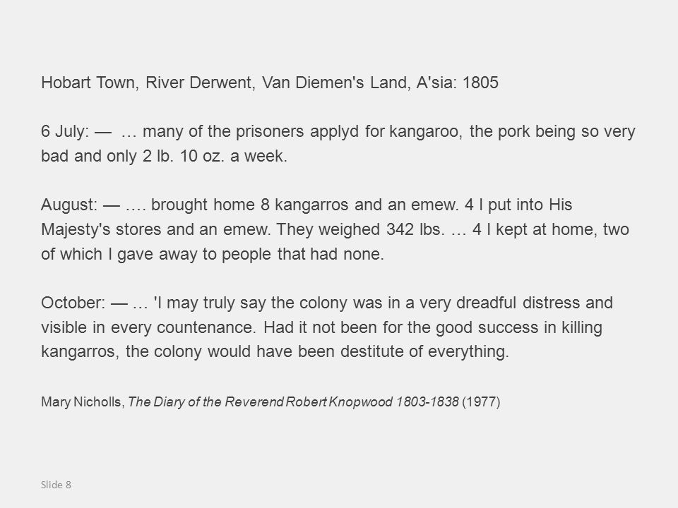 Hobart Town, River Derwent, Van Diemen s Land, A sia: 1805 6 July: — … many of the prisoners applyd for kangaroo, the pork being so very bad and only 2 lb.