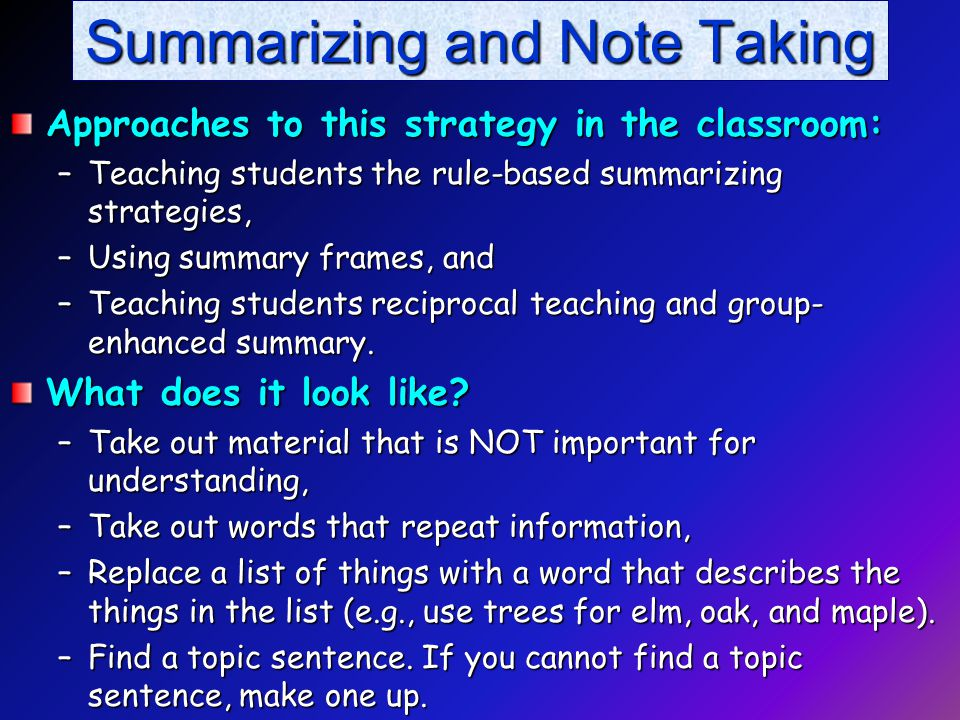 Summarizing and Note Taking Approaches to this strategy in the classroom: –Teaching students the rule-based summarizing strategies, –Using summary frames, and –Teaching students reciprocal teaching and group- enhanced summary.
