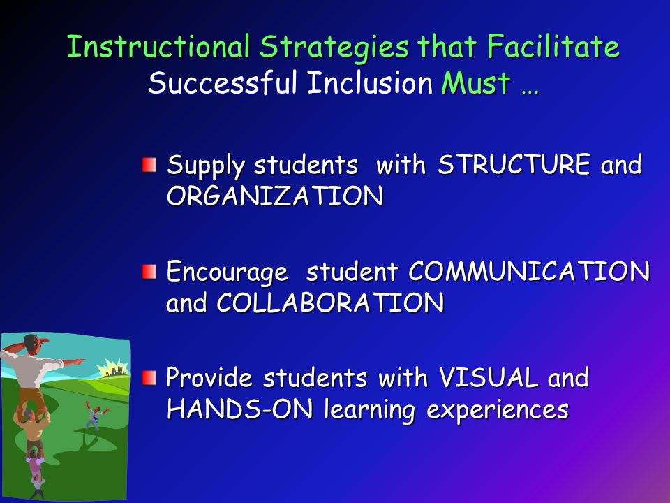Instructional Strategies that Facilitate Successful Inclusion Must … Supply students with STRUCTURE and ORGANIZATION Encourage student COMMUNICATION and COLLABORATION Provide students with VISUAL and HANDS-ON learning experiences