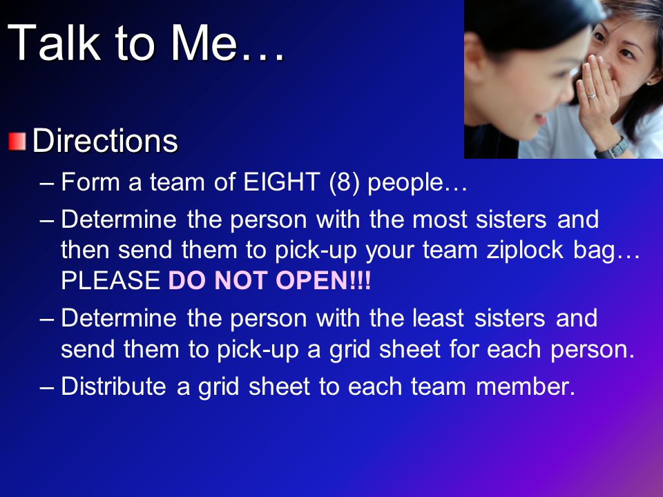 Talk to Me… Directions – –Form a team of EIGHT (8) people… – –Determine the person with the most sisters and then send them to pick-up your team ziplock bag… PLEASE DO NOT OPEN!!.