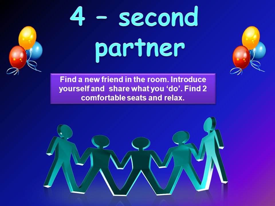 Find a new friend in the room. Introduce yourself and share what you 'do'.
