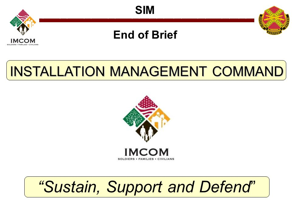 SIM INSTALLATION MANAGEMENT COMMAND Sustain, Support and Defend End of Brief