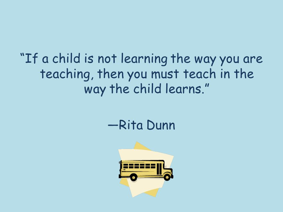 """""""If a child is not learning the way you are teaching, then you must teach in the way the child learns."""" —Rita Dunn"""