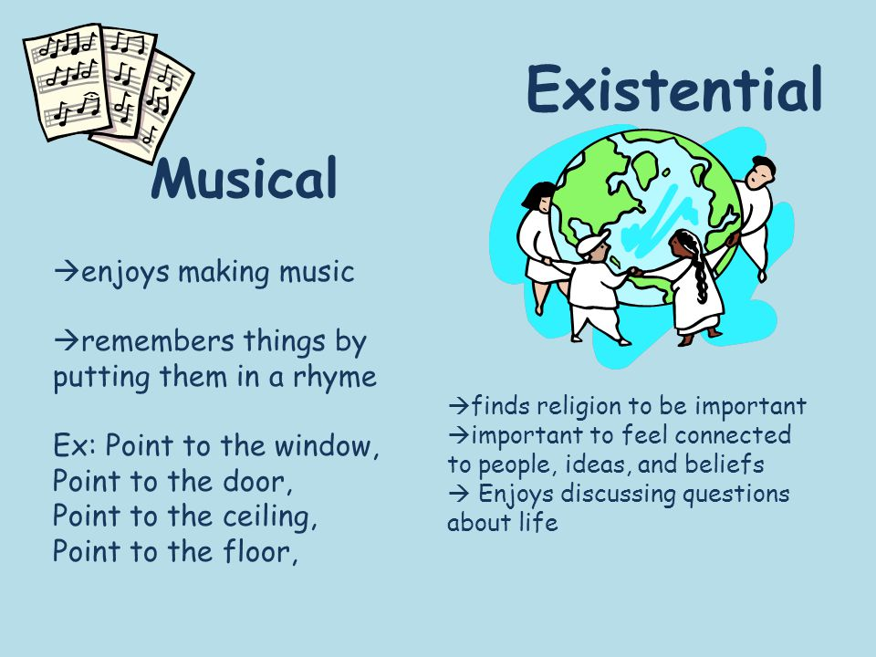 Musical Existential  finds religion to be important  important to feel connected to people, ideas, and beliefs  Enjoys discussing questions about life  enjoys making music  remembers things by putting them in a rhyme Ex: Point to the window, Point to the door, Point to the ceiling, Point to the floor,