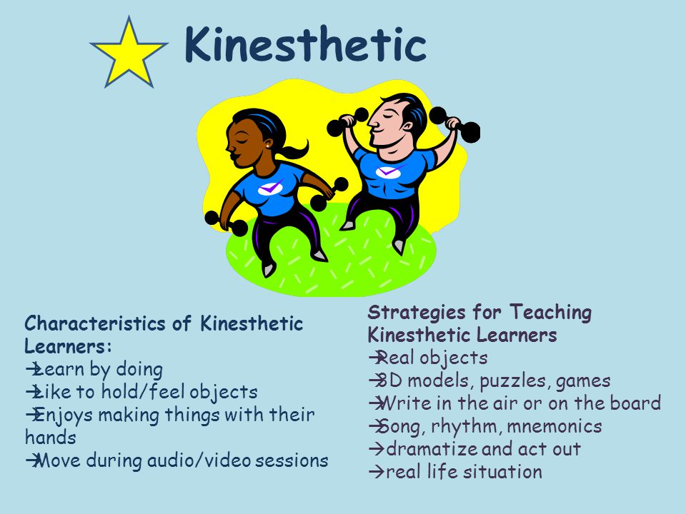 Kinesthetic Characteristics of Kinesthetic Learners:  Learn by doing  Like to hold/feel objects  Enjoys making things with their hands  Move during audio/video sessions Strategies for Teaching Kinesthetic Learners  Real objects  3D models, puzzles, games  Write in the air or on the board  Song, rhythm, mnemonics  dramatize and act out  real life situation