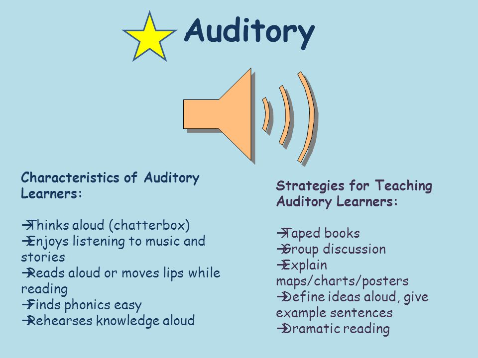 Auditory Characteristics of Auditory Learners:  Thinks aloud (chatterbox)  Enjoys listening to music and stories  Reads aloud or moves lips while reading  Finds phonics easy  Rehearses knowledge aloud Strategies for Teaching Auditory Learners:  Taped books  Group discussion  Explain maps/charts/posters  Define ideas aloud, give example sentences  Dramatic reading