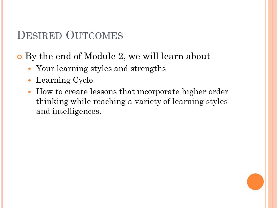 D ESIRED O UTCOMES By the end of Module 2, we will learn about Your learning styles and strengths Learning Cycle How to create lessons that incorporate higher order thinking while reaching a variety of learning styles and intelligences.