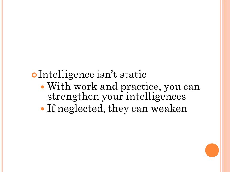 Intelligence isn't static With work and practice, you can strengthen your intelligences If neglected, they can weaken