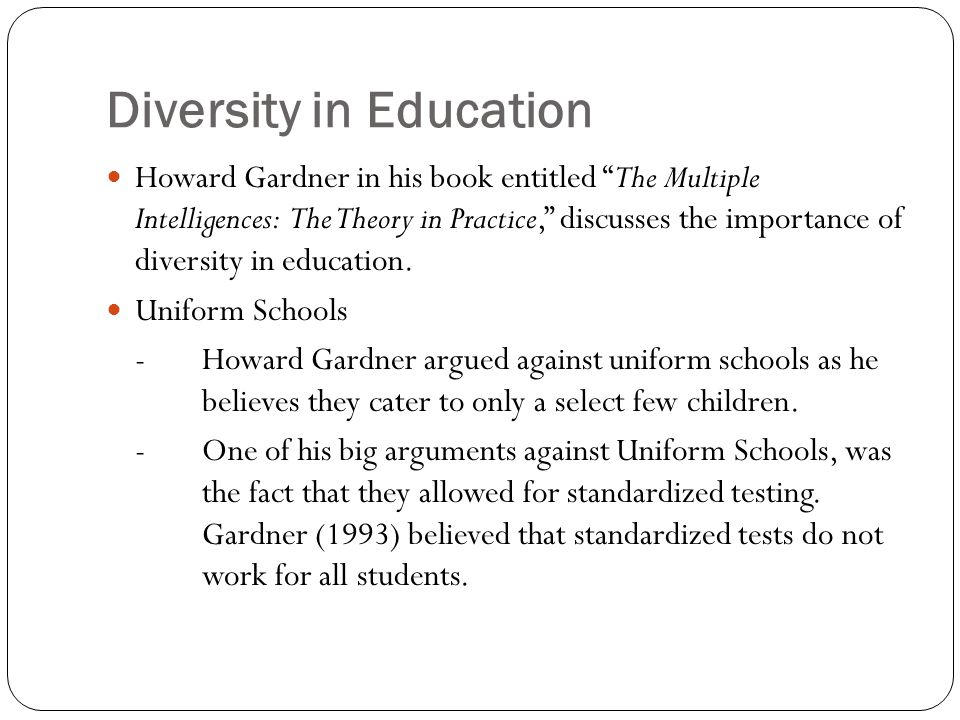 Diversity in Education Howard Gardner in his book entitled The Multiple Intelligences: The Theory in Practice, discusses the importance of diversity in education.