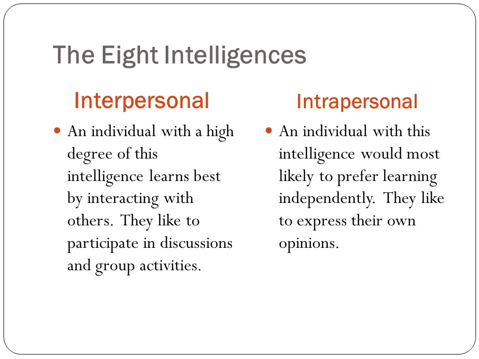 The Eight Intelligences Interpersonal Intrapersonal An individual with a high degree of this intelligence learns best by interacting with others.