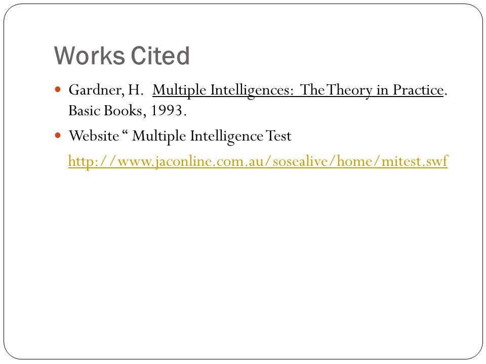 "Works Cited Gardner, H. Multiple Intelligences: The Theory in Practice. Basic Books, 1993. Website "" Multiple Intelligence Test http://www.jaconline.c"