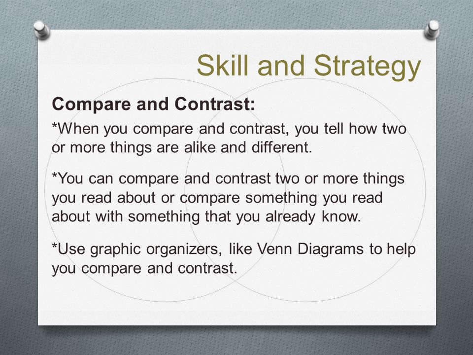 Skill and Strategy Compare and Contrast: *When you compare and contrast, you tell how two or more things are alike and different. *You can compare and