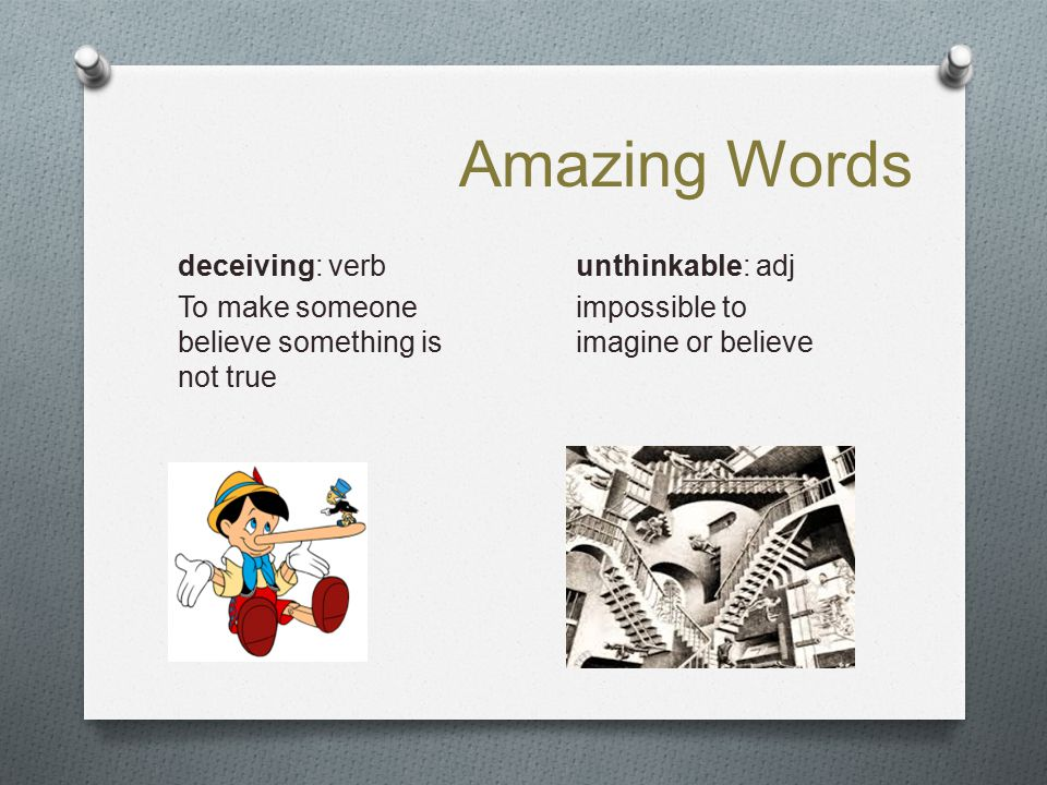 Amazing Words deceiving: verb To make someone believe something is not true unthinkable: adj impossible to imagine or believe
