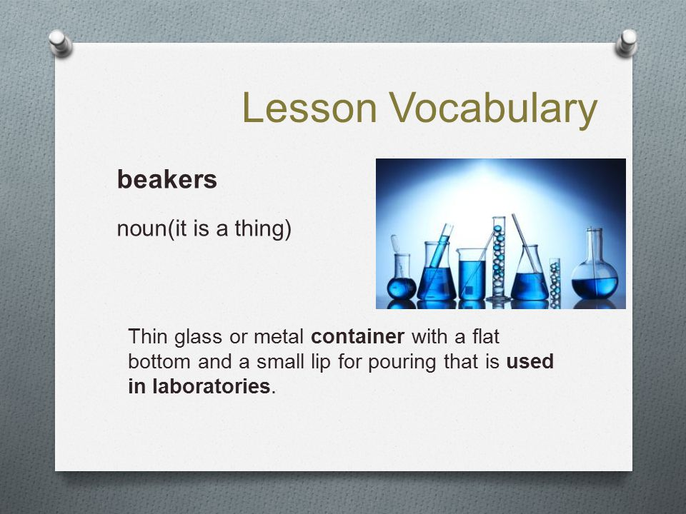 Lesson Vocabulary beakers noun(it is a thing) Thin glass or metal container with a flat bottom and a small lip for pouring that is used in laboratorie