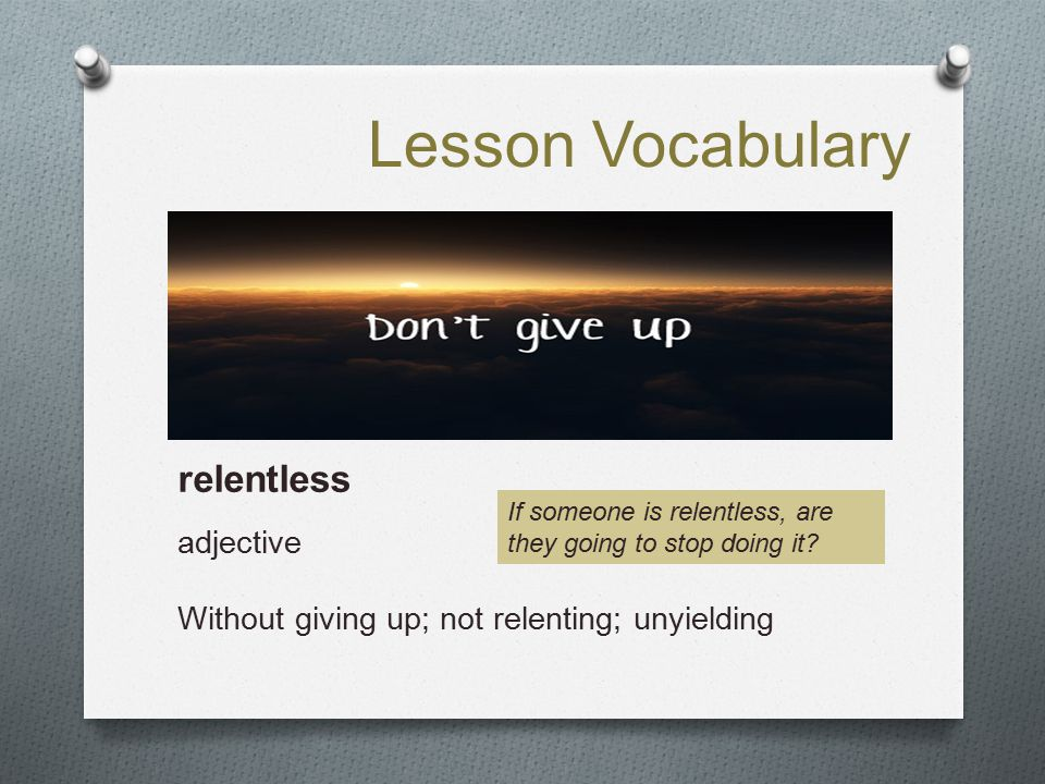 Lesson Vocabulary relentless adjective Without giving up; not relenting; unyielding If someone is relentless, are they going to stop doing it?