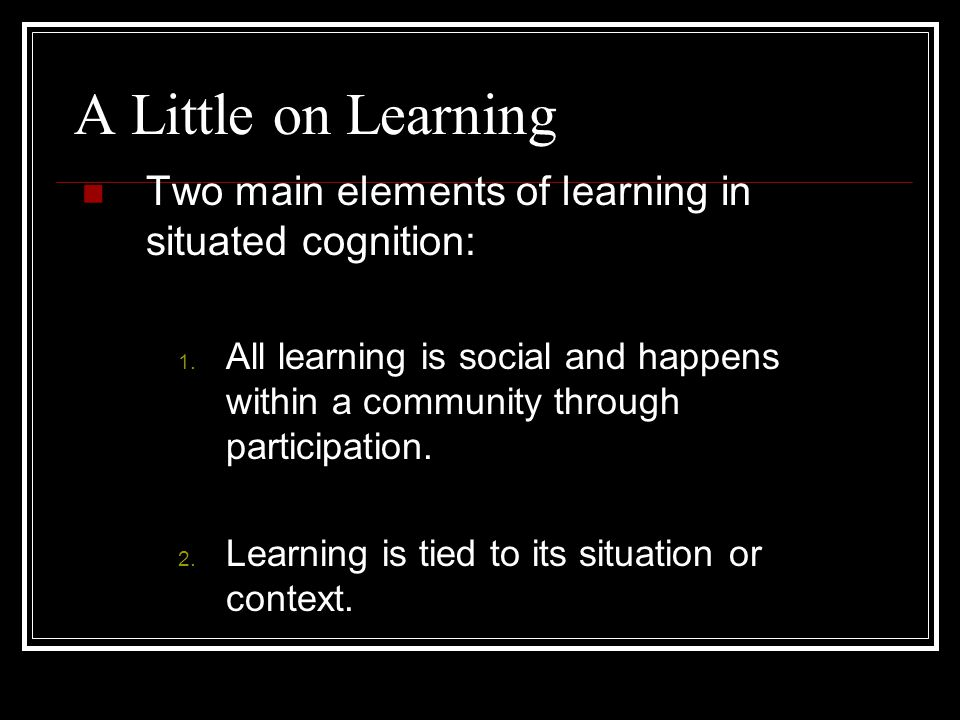 What is Situative Cognition. Also known as Situated, Sociohistoric or Sociocultural.
