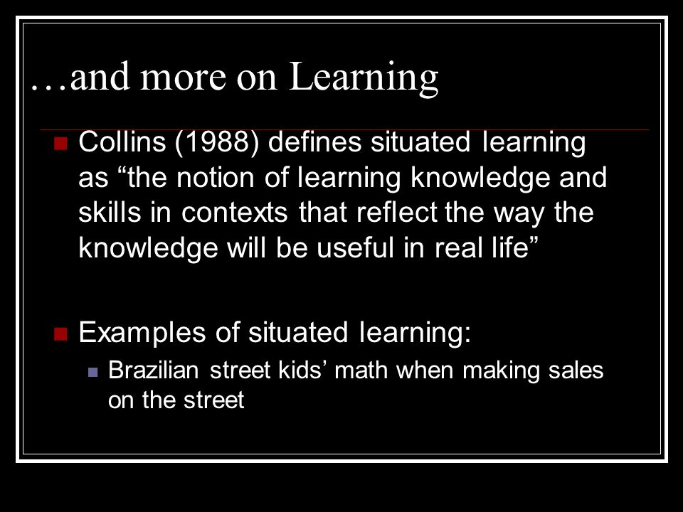 A Little on Learning Two main elements of learning in situated cognition: 1.