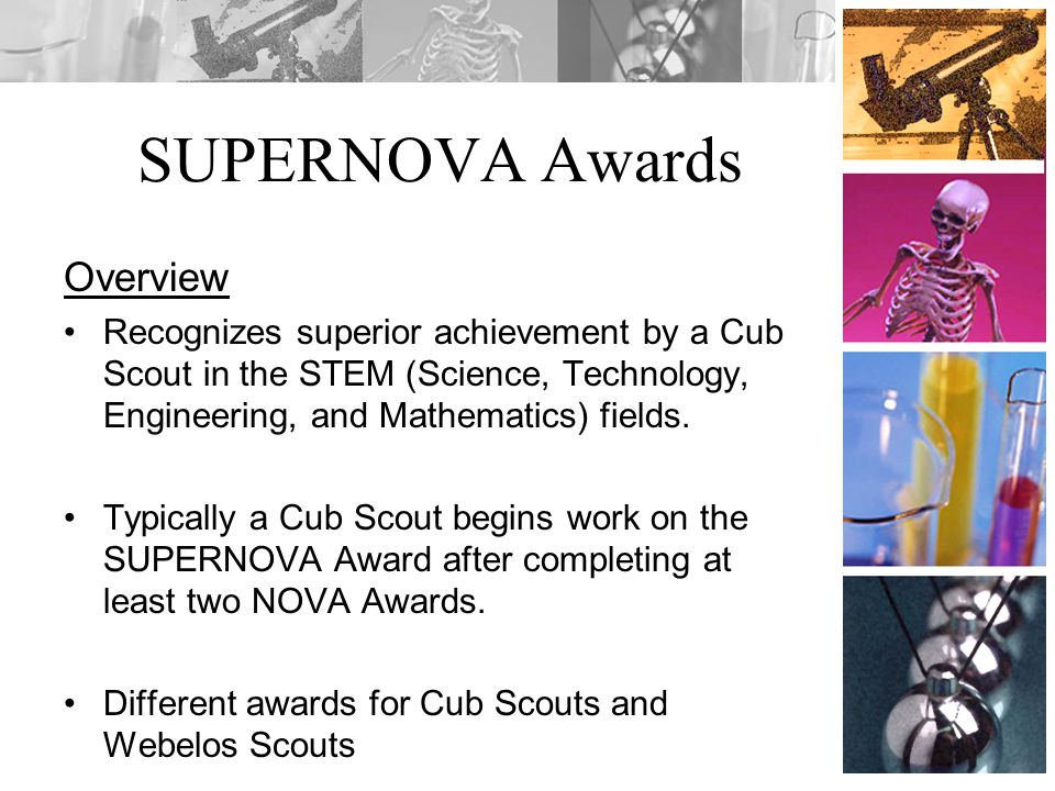 SUPERNOVA Awards Overview Recognizes superior achievement by a Cub Scout in the STEM (Science, Technology, Engineering, and Mathematics) fields.