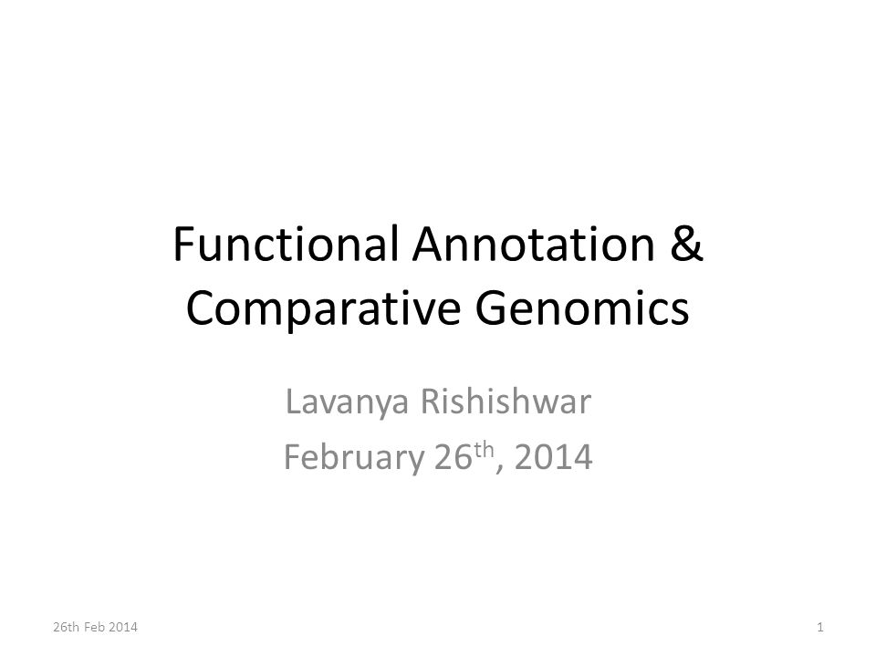 Functional Annotation & Comparative Genomics Lavanya Rishishwar February 26 th, 2014 26th Feb 20141