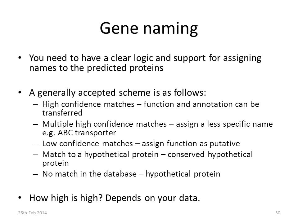Gene naming You need to have a clear logic and support for assigning names to the predicted proteins A generally accepted scheme is as follows: – High confidence matches – function and annotation can be transferred – Multiple high confidence matches – assign a less specific name e.g.
