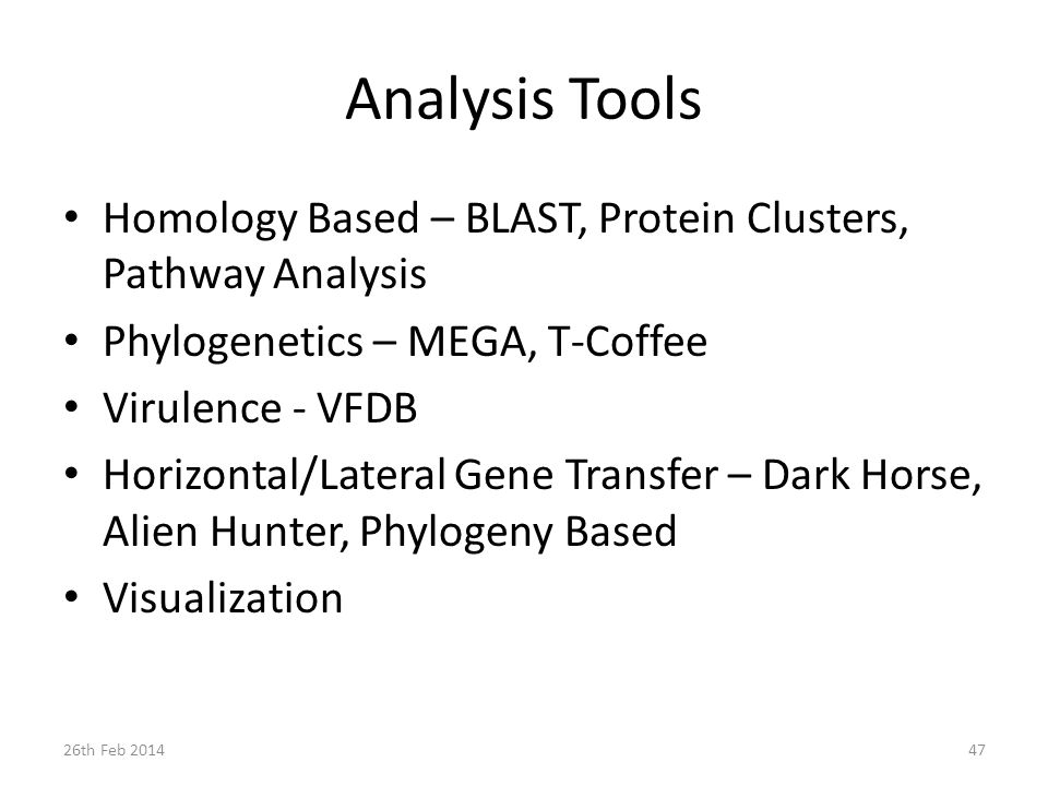 Analysis Tools Homology Based – BLAST, Protein Clusters, Pathway Analysis Phylogenetics – MEGA, T-Coffee Virulence - VFDB Horizontal/Lateral Gene Transfer – Dark Horse, Alien Hunter, Phylogeny Based Visualization 26th Feb 201447