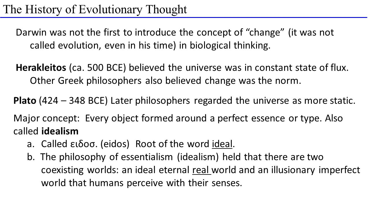 The History of Evolutionary Thought Darwin was not the first to introduce the concept of change (it was not called evolution, even in his time) in biological thinking.
