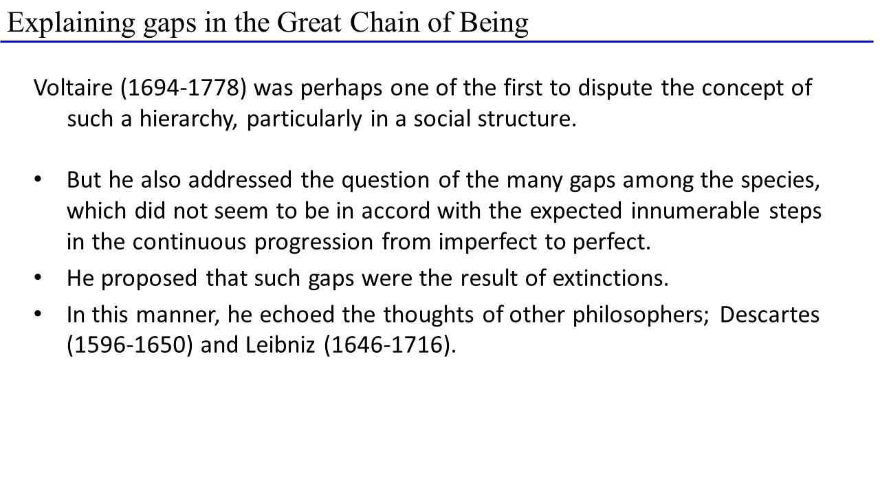 Explaining gaps in the Great Chain of Being Voltaire (1694-1778) was perhaps one of the first to dispute the concept of such a hierarchy, particularly in a social structure.