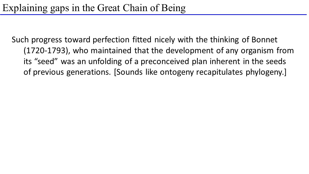 Explaining gaps in the Great Chain of Being Such progress toward perfection fitted nicely with the thinking of Bonnet (1720-1793), who maintained that the development of any organism from its seed was an unfolding of a preconceived plan inherent in the seeds of previous generations.
