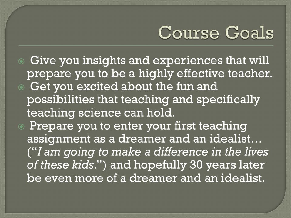  Give you insights and experiences that will prepare you to be a highly effective teacher.