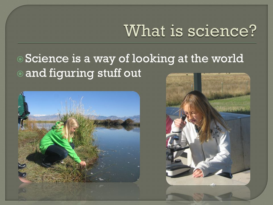 Science is a way of looking at the world  and figuring stuff out