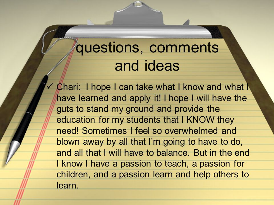 questions, comments and ideas Chari: I hope I can take what I know and what I have learned and apply it.