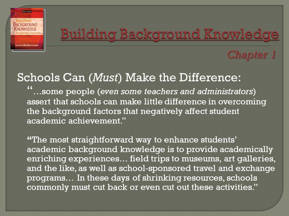 Schools Can (Must) Make the Difference: …some people (even some teachers and administrators) assert that schools can make little difference in overcoming the background factors that negatively affect student academic achievement. The most straightforward way to enhance students' academic background knowledge is to provide academically enriching experiences… field trips to museums, art galleries, and the like, as well as school-sponsored travel and exchange programs… In these days of shrinking resources, schools commonly must cut back or even cut out these activities. Chapter 1