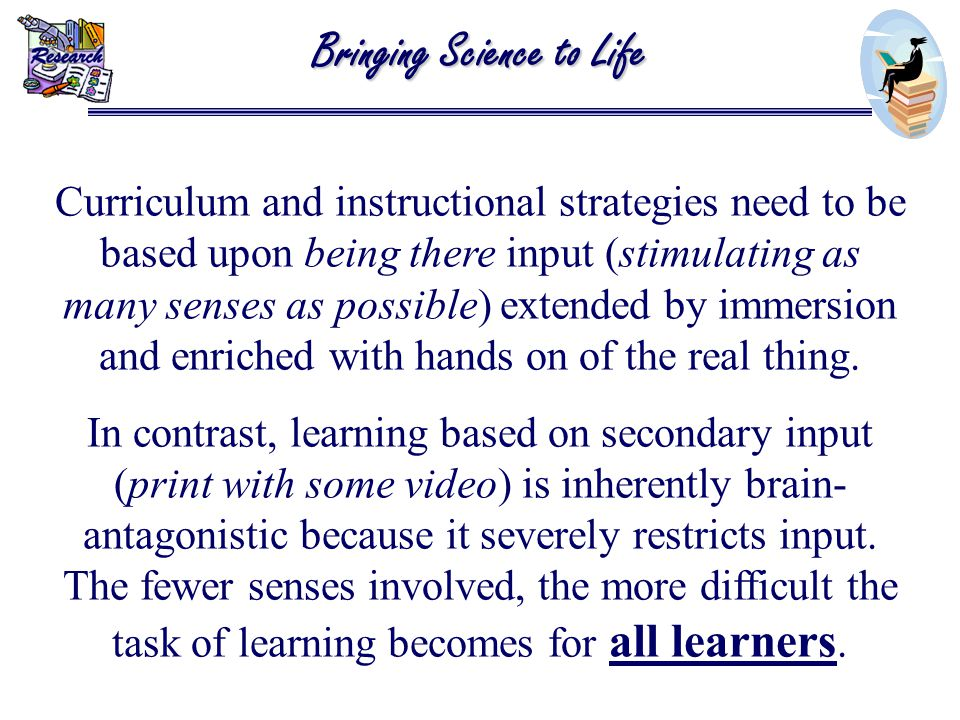 Curriculum and instructional strategies need to be based upon being there input (stimulating as many senses as possible) extended by immersion and enriched with hands on of the real thing.