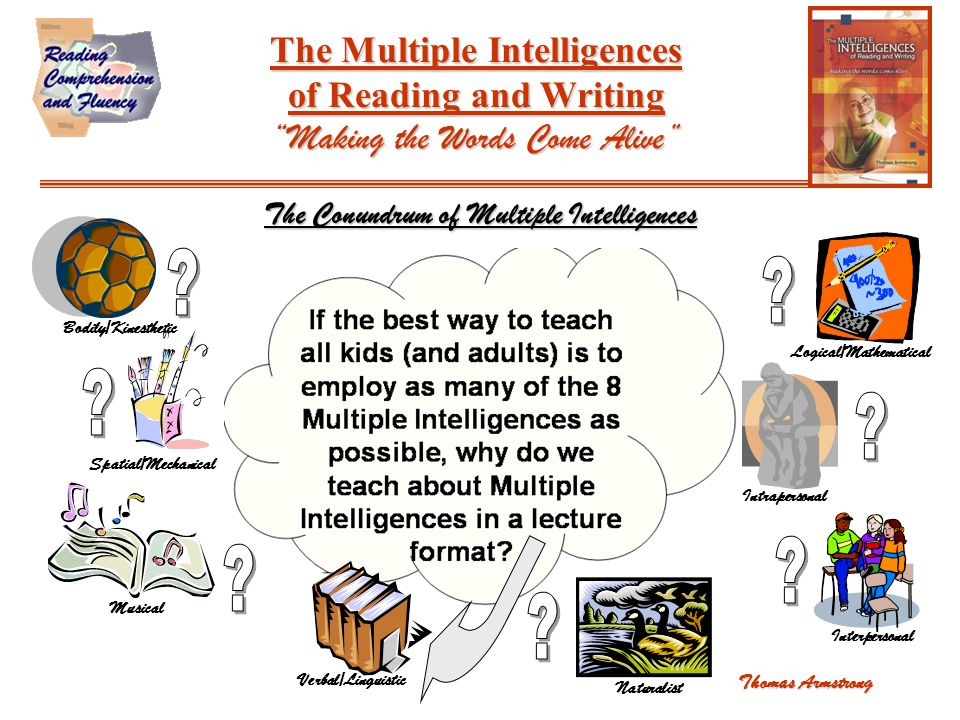 The Multiple Intelligences of Reading and Writing Making the Words Come Alive The Conundrum of Multiple Intelligences Thomas Armstrong Bodily/Kinesthetic Spatial/Mechanical Musical Verbal/Linguistic Naturalist Logical/Mathematical Intrapersonal Interpersonal