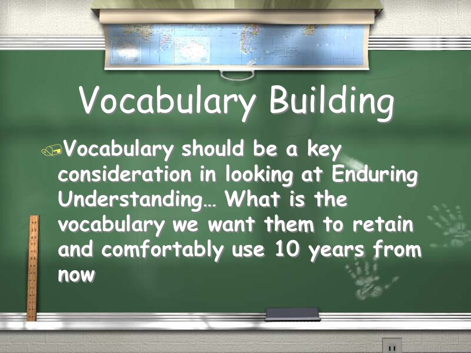 Vocabulary Building / Vocabulary should be a key consideration in looking at Enduring Understanding… What is the vocabulary we want them to retain and comfortably use 10 years from now
