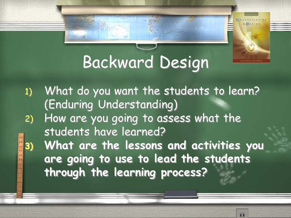 Backward Design 1) What do you want the students to learn.