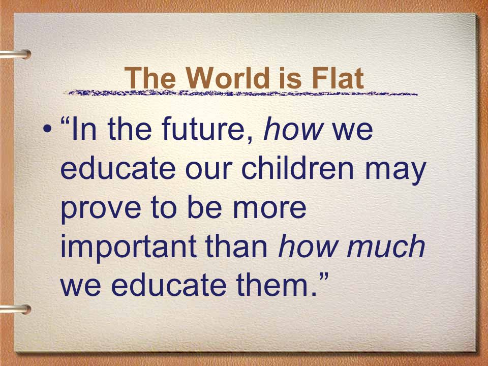 The World is Flat In the future, how we educate our children may prove to be more important than how much we educate them.